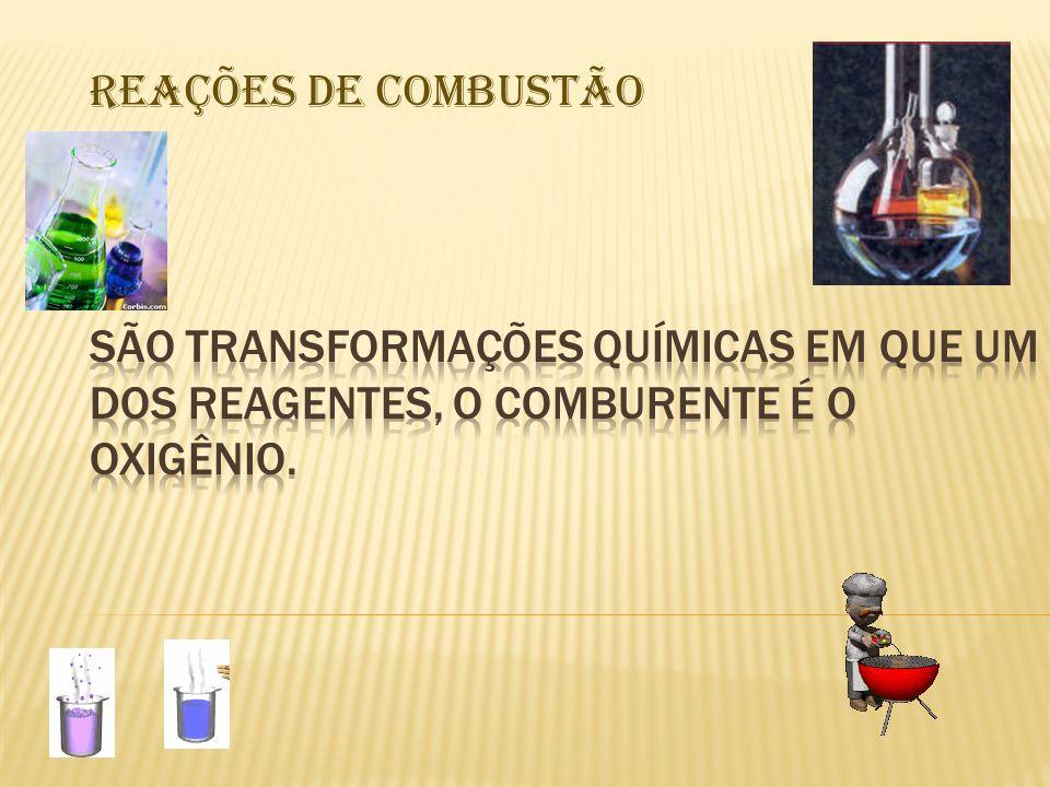 REAÇÕES DE COMBUSTÃO São transformações químicas em que um dos reagentes, o comburente é o oxigênio.