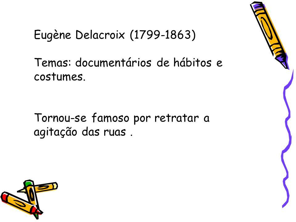 Eugène Delacroix (1799-1863) Temas: documentários de hábitos e costumes.