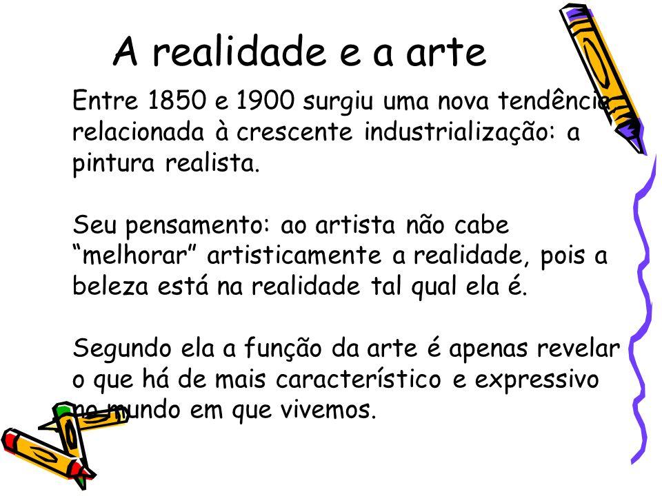 A realidade e a arte Entre 1850 e 1900 surgiu uma nova tendência, relacionada à crescente industrialização: a pintura realista.