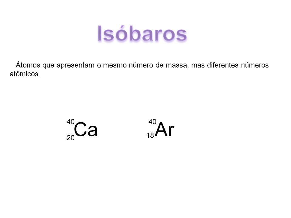 Isóbaros Átomos que apresentam o mesmo número de massa, mas diferentes números atômicos. 40. Ca Ar.