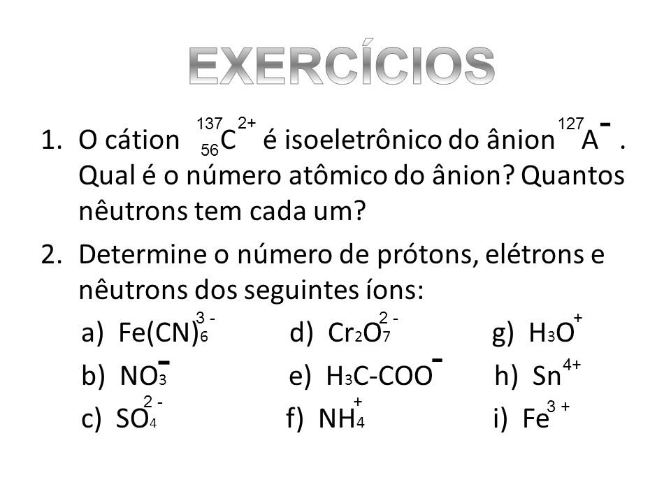 EXERCÍCIOS - 137. 2+ 127. O cátion C é isoeletrônico do ânion A . Qual é o número atômico do ânion Quantos nêutrons tem cada um