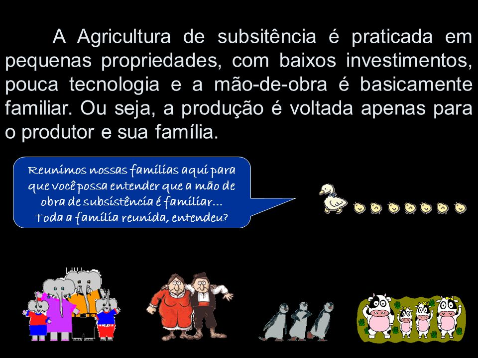 A Agricultura de subsitência é praticada em pequenas propriedades, com baixos investimentos, pouca tecnologia e a mão-de-obra é basicamente familiar. Ou seja, a produção é voltada apenas para o produtor e sua família.