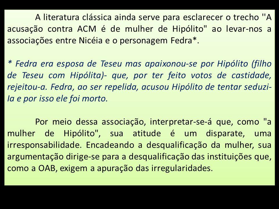 A literatura clássica ainda serve para esclarecer o trecho A acusação contra ACM é de mulher de Hipólito ao levar-nos a associações entre Nicéia e o personagem Fedra*.