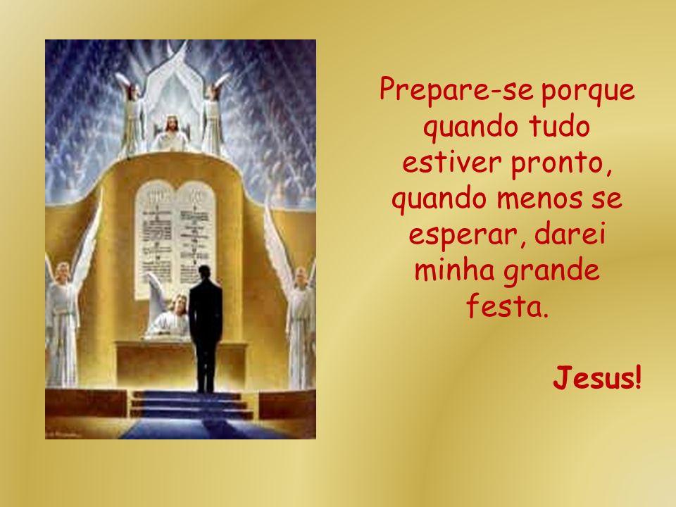 Prepare-se porque quando tudo estiver pronto, quando menos se esperar, darei minha grande festa.