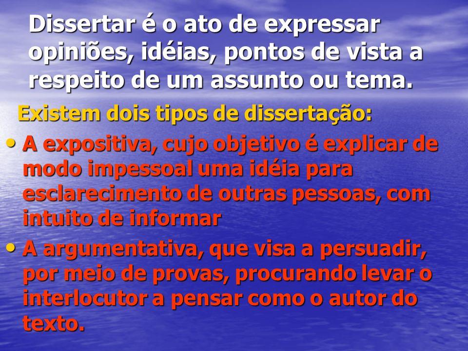Dissertar é o ato de expressar opiniões, idéias, pontos de vista a respeito de um assunto ou tema.
