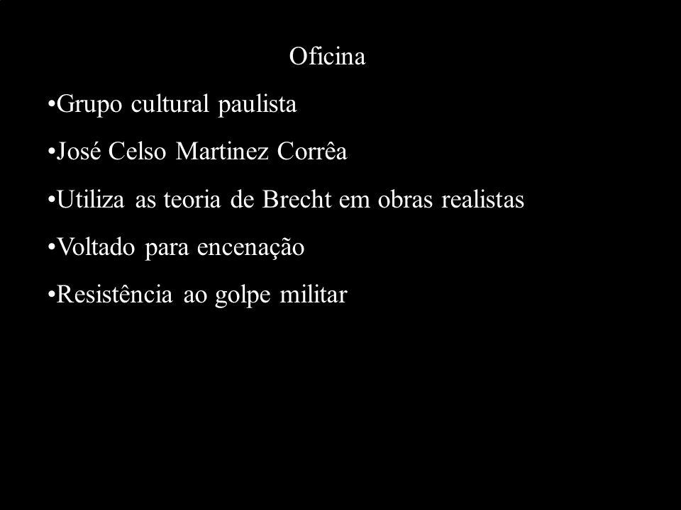 Oficina Grupo cultural paulista. José Celso Martinez Corrêa. Utiliza as teoria de Brecht em obras realistas.