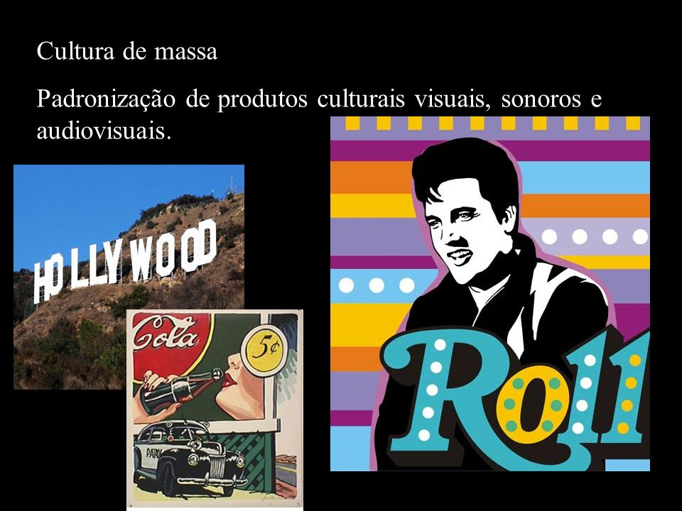 Cultura de massa Padronização de produtos culturais visuais, sonoros e audiovisuais.