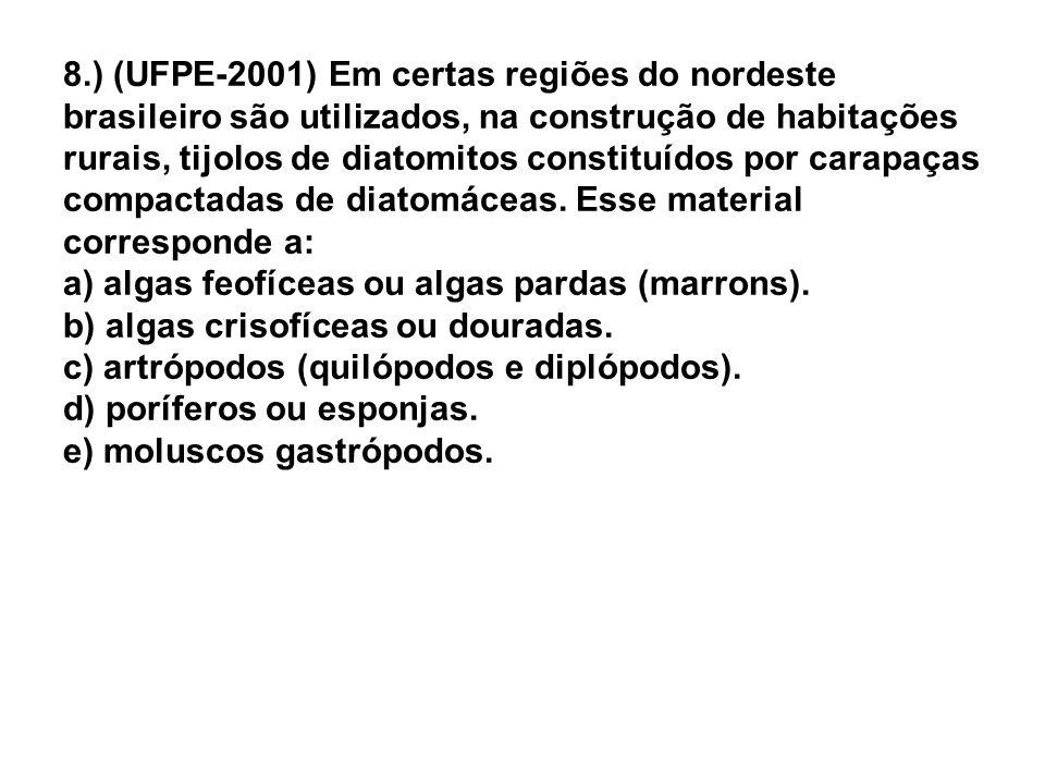 8.) (UFPE-2001) Em certas regiões do nordeste brasileiro são utilizados, na construção de habitações rurais, tijolos de diatomitos constituídos por carapaças compactadas de diatomáceas.