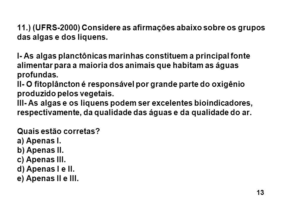 11.) (UFRS-2000) Considere as afirmações abaixo sobre os grupos das algas e dos liquens. I- As algas planctônicas marinhas constituem a principal fonte alimentar para a maioria dos animais que habitam as águas profundas. II- O fitoplâncton é responsável por grande parte do oxigênio produzido pelos vegetais. III- As algas e os liquens podem ser excelentes bioindicadores, respectivamente, da qualidade das águas e da qualidade do ar. Quais estão corretas a) Apenas I. b) Apenas II. c) Apenas III. d) Apenas I e II. e) Apenas II e III.
