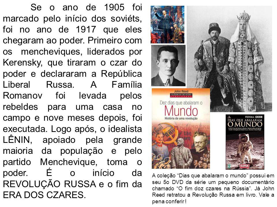 Se o ano de 1905 foi marcado pelo início dos soviéts, foi no ano de 1917 que eles chegaram ao poder. Primeiro com os mencheviques, liderados por Kerensky, que tiraram o czar do poder e declararam a República Liberal Russa. A Família Romanov foi levada pelos rebeldes para uma casa no campo e nove meses depois, foi executada. Logo após, o idealista LÊNIN, apoiado pela grande maioria da população e pelo partido Menchevique, toma o poder. É o início da REVOLUÇÃO RUSSA e o fim da ERA DOS CZARES.
