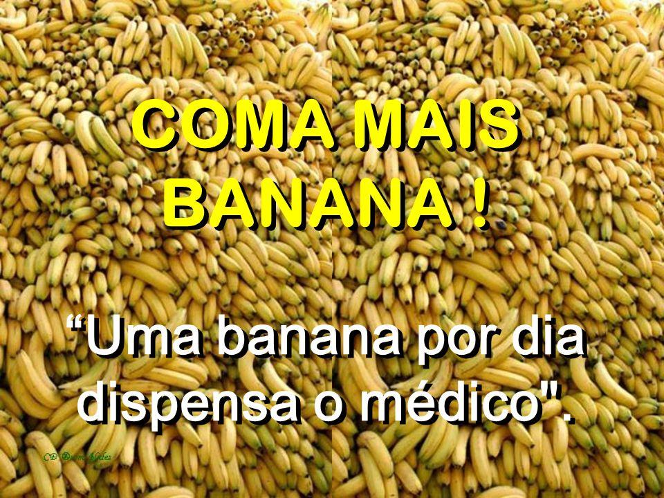 COMA MAIS BANANA ! Uma banana por dia dispensa o médico .