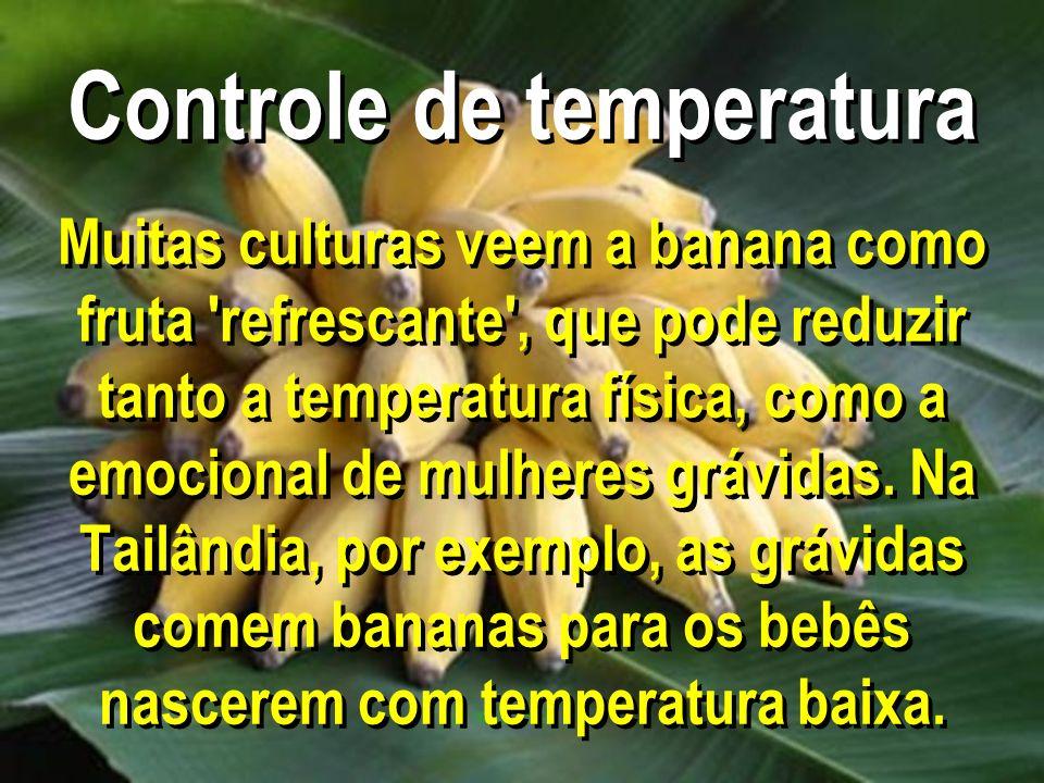 Controle de temperatura Muitas culturas veem a banana como fruta refrescante , que pode reduzir tanto a temperatura física, como a emocional de mulheres grávidas.