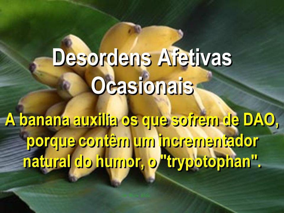 Desordens Afetivas Ocasionais A banana auxilia os que sofrem de DAO, porque contêm um incrementador natural do humor, o trypotophan .