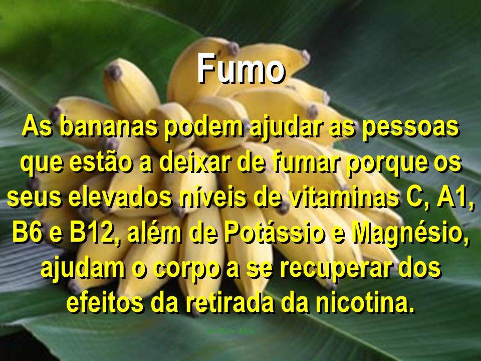 Fumo As bananas podem ajudar as pessoas que estão a deixar de fumar porque os seus elevados níveis de vitaminas C, A1, B6 e B12, além de Potássio e Magnésio, ajudam o corpo a se recuperar dos efeitos da retirada da nicotina.