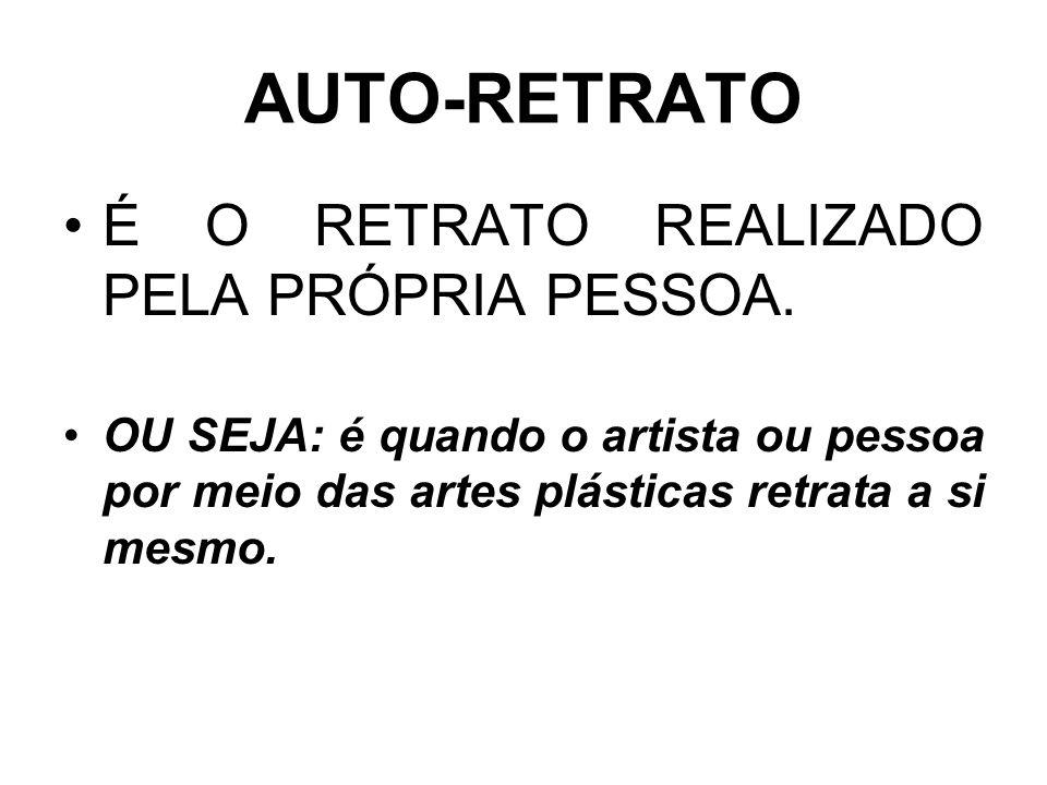 AUTO-RETRATO É O RETRATO REALIZADO PELA PRÓPRIA PESSOA.