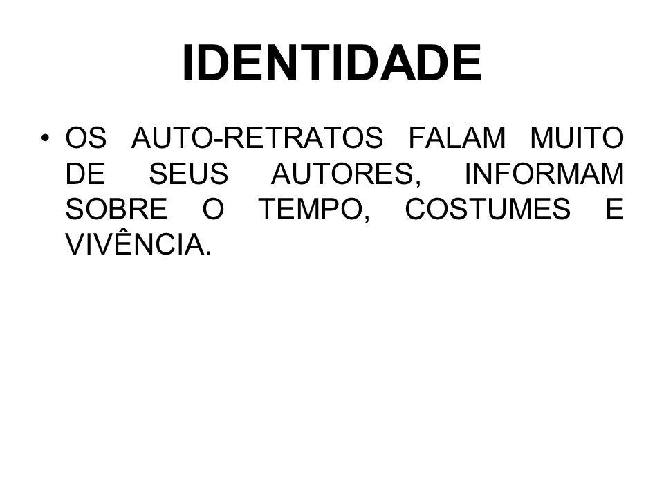 IDENTIDADEOS AUTO-RETRATOS FALAM MUITO DE SEUS AUTORES, INFORMAM SOBRE O TEMPO, COSTUMES E VIVÊNCIA.