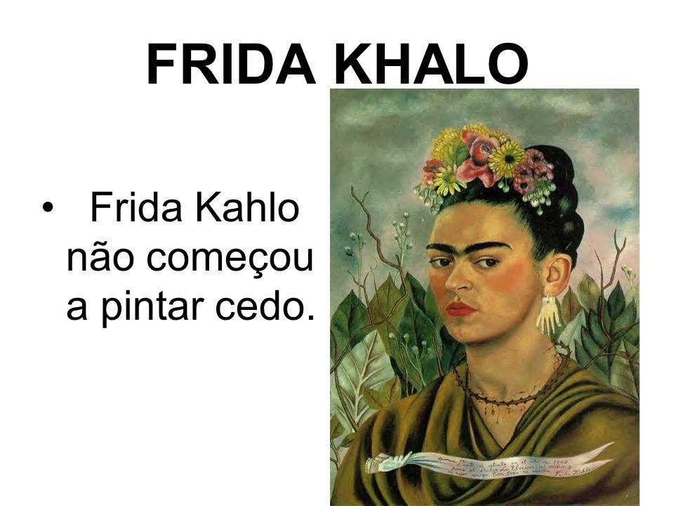 FRIDA KHALO Frida Kahlo não começou a pintar cedo.