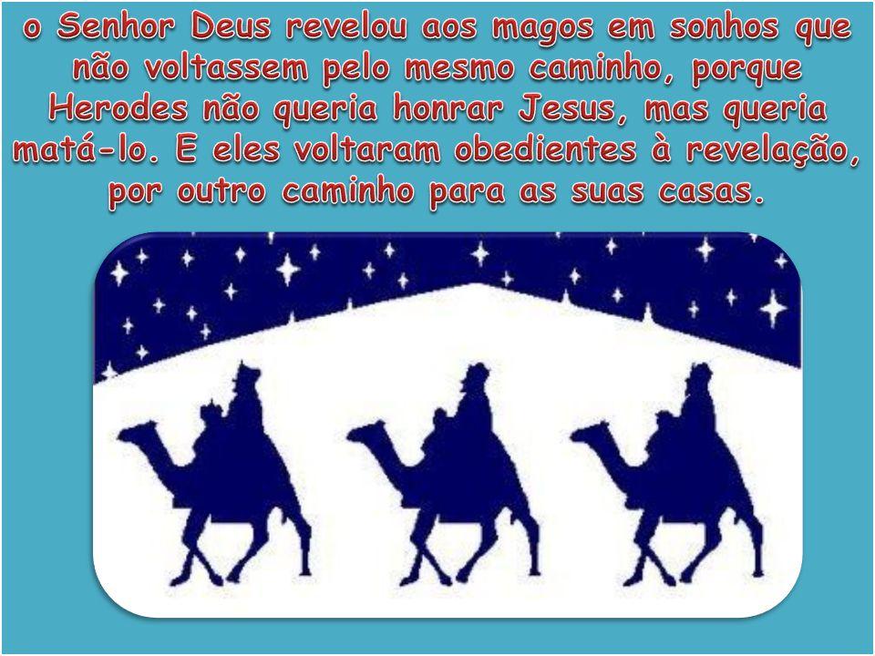 o Senhor Deus revelou aos magos em sonhos que não voltassem pelo mesmo caminho, porque Herodes não queria honrar Jesus, mas queria matá-lo.