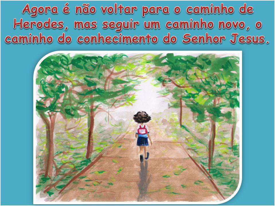 Agora é não voltar para o caminho de Herodes, mas seguir um caminho novo, o caminho do conhecimento do Senhor Jesus.