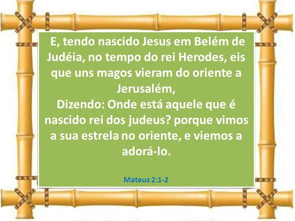 E, tendo nascido Jesus em Belém de Judéia, no tempo do rei Herodes, eis que uns magos vieram do oriente a Jerusalém, Dizendo: Onde está aquele que é nascido rei dos judeus porque vimos a sua estrela no oriente, e viemos a adorá-lo.