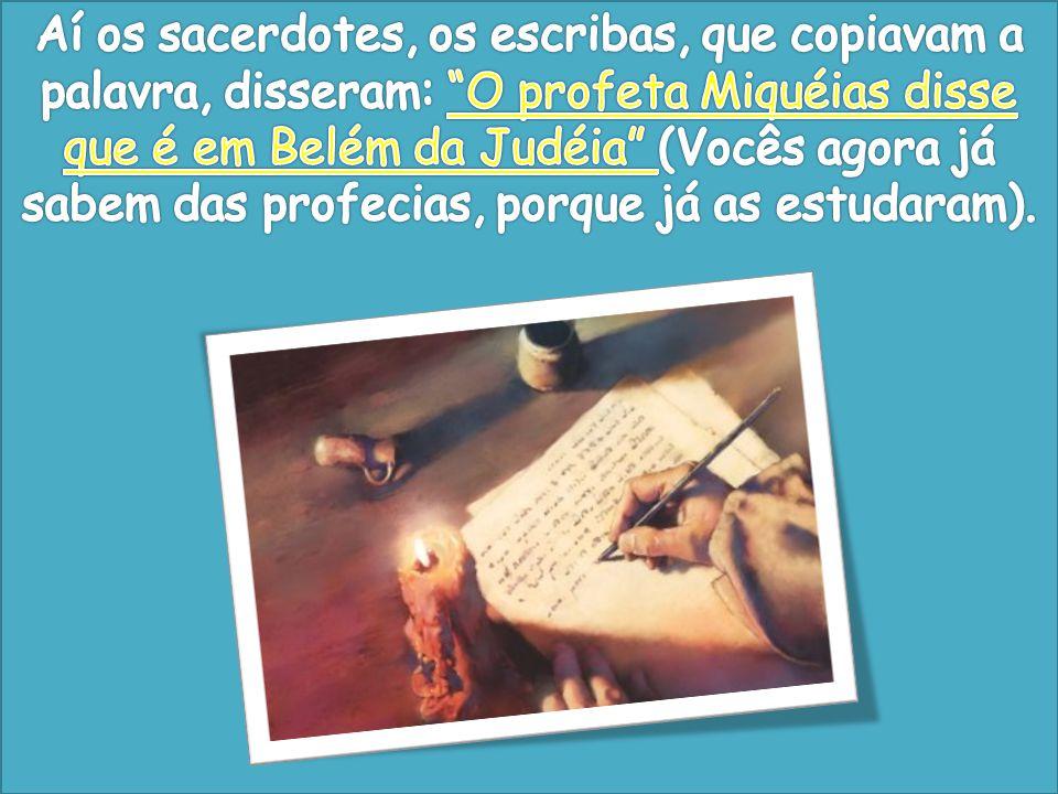 Aí os sacerdotes, os escribas, que copiavam a palavra, disseram: O profeta Miquéias disse que é em Belém da Judéia (Vocês agora já sabem das profecias, porque já as estudaram).