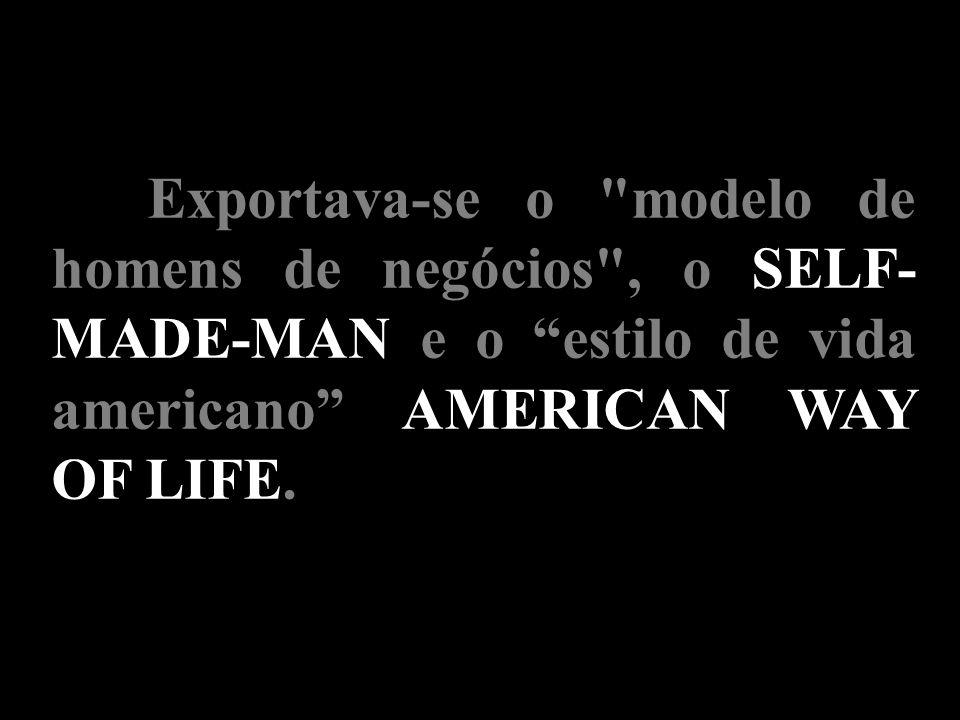 Exportava-se o modelo de homens de negócios , o SELF-MADE-MAN e o estilo de vida americano AMERICAN WAY OF LIFE.