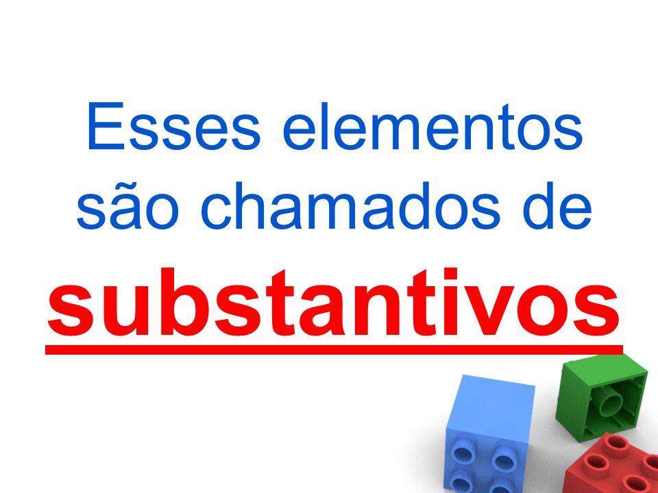 Esses elementos são chamados de substantivos