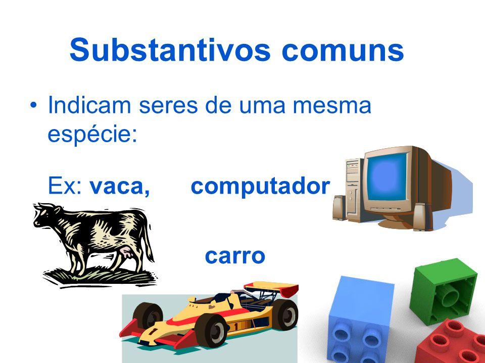 Substantivos comuns Indicam seres de uma mesma espécie: Ex: vaca, computador carro