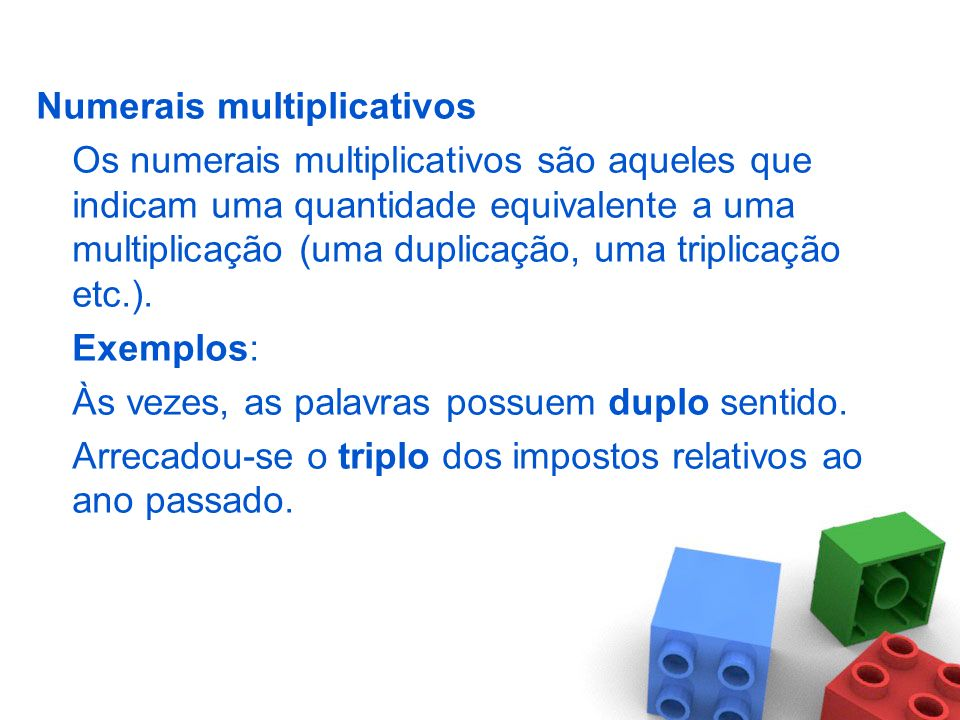 Numerais multiplicativos Os numerais multiplicativos são aqueles que indicam uma quantidade equivalente a uma multiplicação (uma duplicação, uma triplicação etc.).