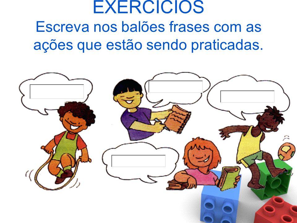 EXERCÍCIOS Escreva nos balões frases com as ações que estão sendo praticadas.