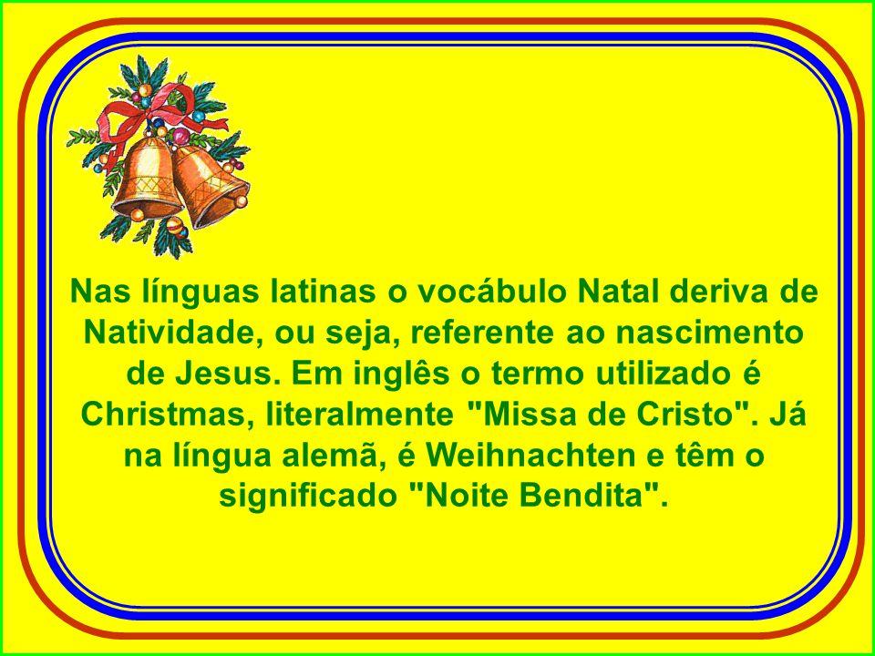 Nas línguas latinas o vocábulo Natal deriva de Natividade, ou seja, referente ao nascimento de Jesus.
