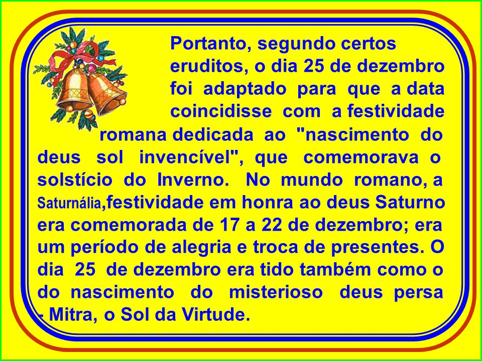 Portanto, segundo certos eruditos, o dia 25 de dezembro foi adaptado para que a data coincidisse com a festividade
