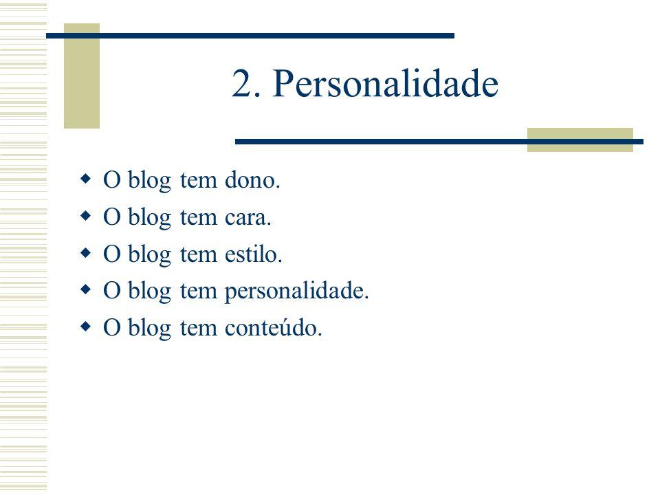 2. Personalidade O blog tem dono. O blog tem cara. O blog tem estilo.