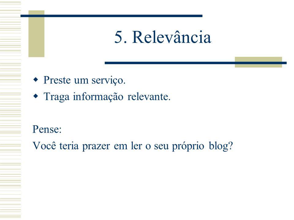 5. Relevância Preste um serviço. Traga informação relevante. Pense: