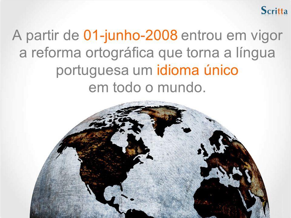 A partir de 01-junho-2008 entrou em vigor a reforma ortográfica que torna a língua portuguesa um idioma único em todo o mundo.
