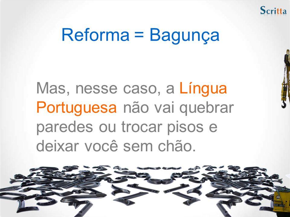 Reforma = Bagunça Mas, nesse caso, a Língua Portuguesa não vai quebrar paredes ou trocar pisos e deixar você sem chão.