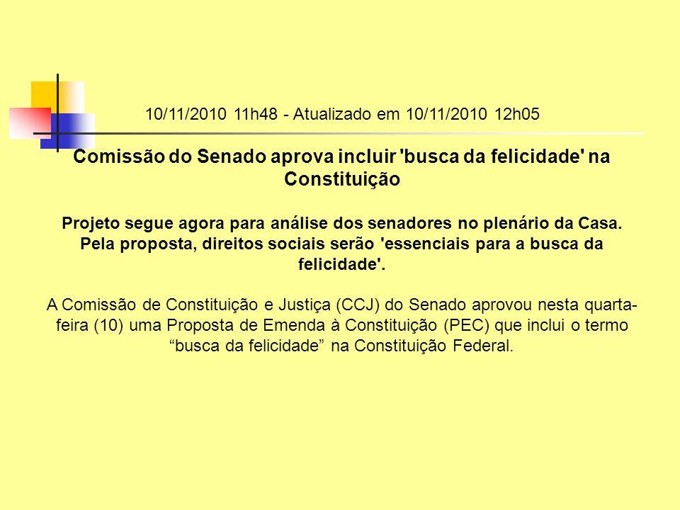 10/11/2010 11h48 - Atualizado em 10/11/2010 12h05 Comissão do Senado aprova incluir busca da felicidade na Constituição.
