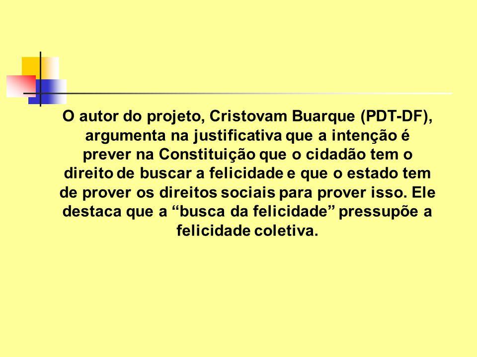 O autor do projeto, Cristovam Buarque (PDT-DF), argumenta na justificativa que a intenção é prever na Constituição que o cidadão tem o direito de buscar a felicidade e que o estado tem de prover os direitos sociais para prover isso.