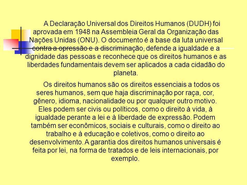 A Declaração Universal dos Direitos Humanos (DUDH) foi aprovada em 1948 na Assembleia Geral da Organização das Nações Unidas (ONU). O documento é a base da luta universal contra a opressão e a discriminação, defende a igualdade e a dignidade das pessoas e reconhece que os direitos humanos e as liberdades fundamentais devem ser aplicados a cada cidadão do planeta.