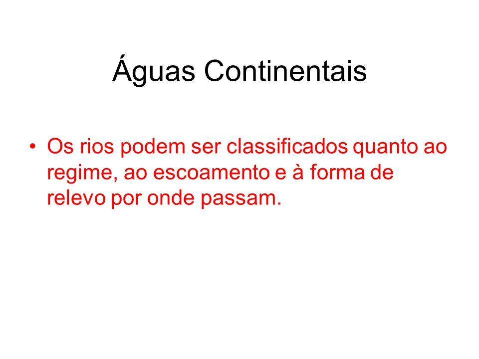 Águas Continentais Os rios podem ser classificados quanto ao regime, ao escoamento e à forma de relevo por onde passam.