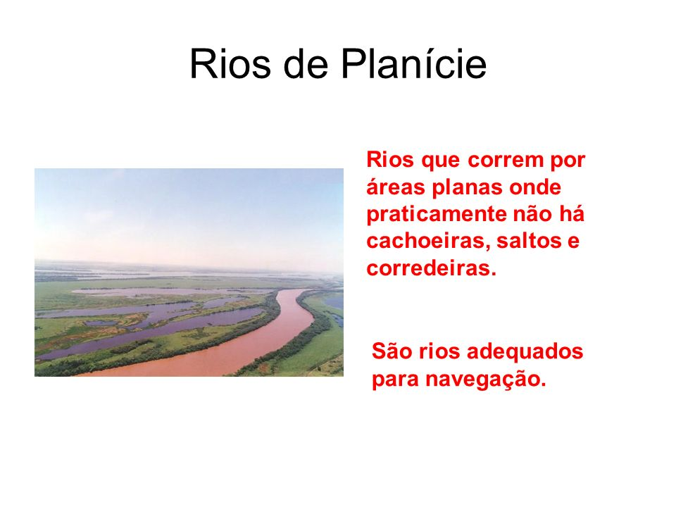 Rios de Planície Rios que correm por áreas planas onde praticamente não há cachoeiras, saltos e corredeiras.