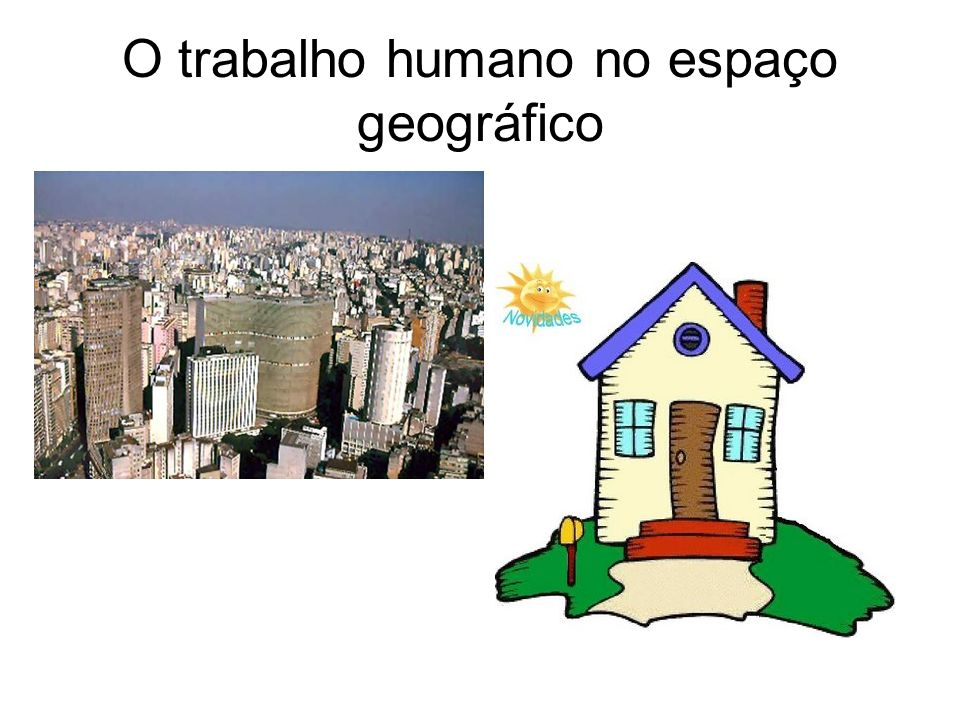 O trabalho humano no espaço geográfico