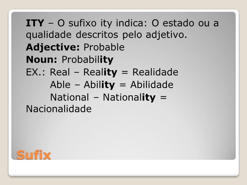 ITY – O sufixo ity indica: O estado ou a qualidade descritos pelo adjetivo. Adjective: Probable Noun: Probability EX.: Real – Reality = Realidade Able – Ability = Abilidade National – Nationality = Nacionalidade