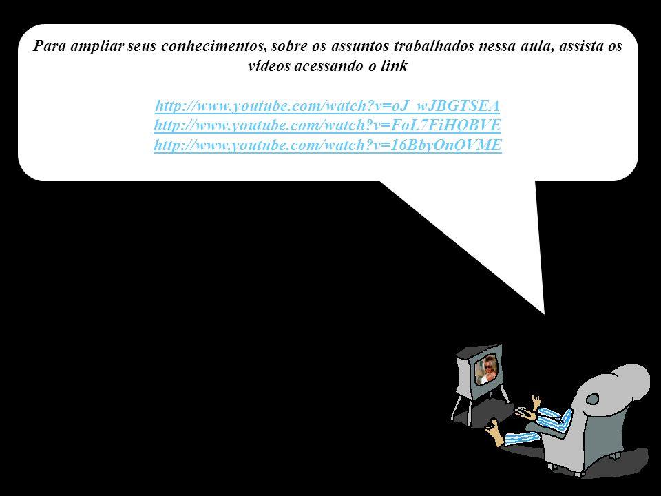 Para ampliar seus conhecimentos, sobre os assuntos trabalhados nessa aula, assista os vídeos acessando o link http://www.youtube.com/watch v=oJ_wJBGTSEA