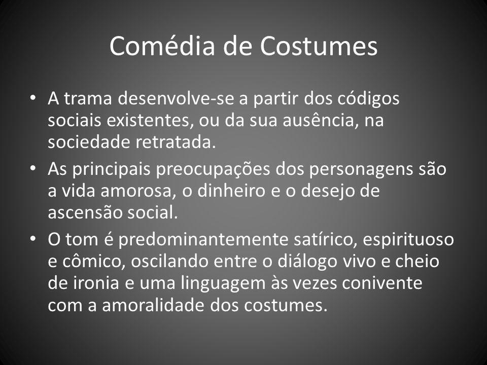 Comédia de Costumes A trama desenvolve-se a partir dos códigos sociais existentes, ou da sua ausência, na sociedade retratada.