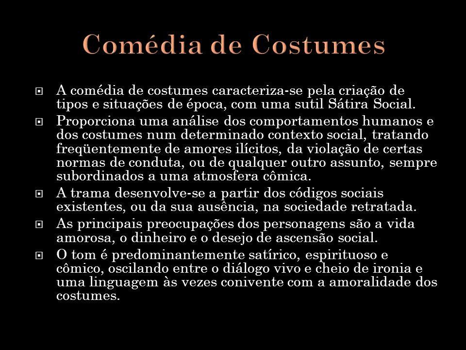 Comédia de Costumes A comédia de costumes caracteriza-se pela criação de tipos e situações de época, com uma sutil Sátira Social.