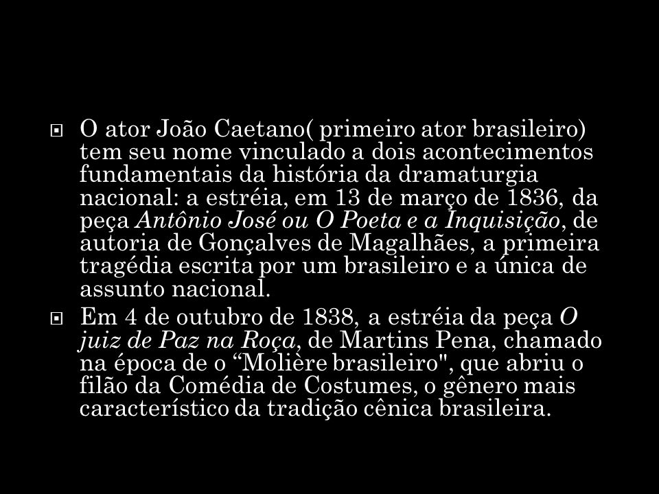 O ator João Caetano( primeiro ator brasileiro) tem seu nome vinculado a dois acontecimentos fundamentais da história da dramaturgia nacional: a estréia, em 13 de março de 1836, da peça Antônio José ou O Poeta e a Inquisição, de autoria de Gonçalves de Magalhães, a primeira tragédia escrita por um brasileiro e a única de assunto nacional.