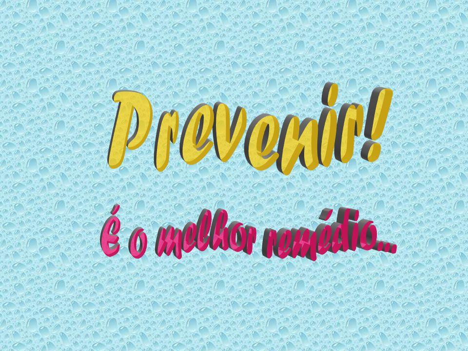 Prevenir! É o melhor remédio...