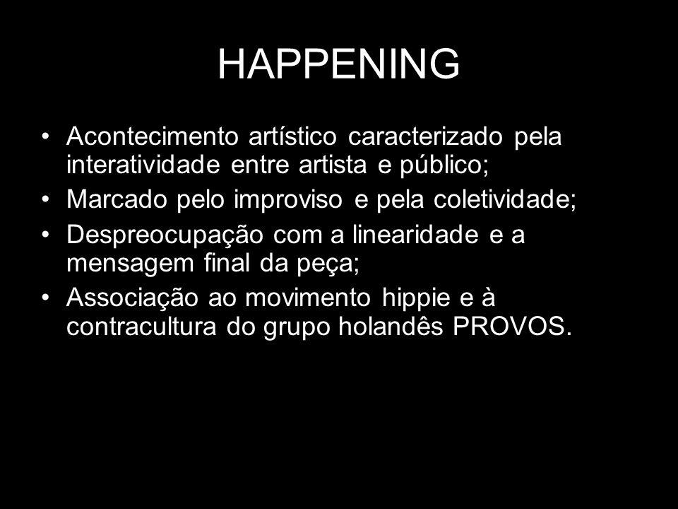 HAPPENING Acontecimento artístico caracterizado pela interatividade entre artista e público; Marcado pelo improviso e pela coletividade;