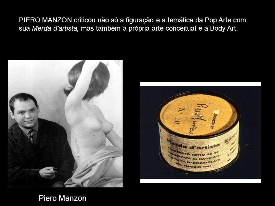 PIERO MANZON criticou não só a figuração e a temática da Pop Arte com sua Merda d'artista, mas também a própria arte conceitual e a Body Art.